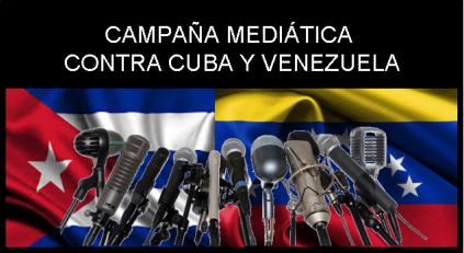 CAMPAÑA MEDIATICA CONTRA CUBA Y VENEZUELA
